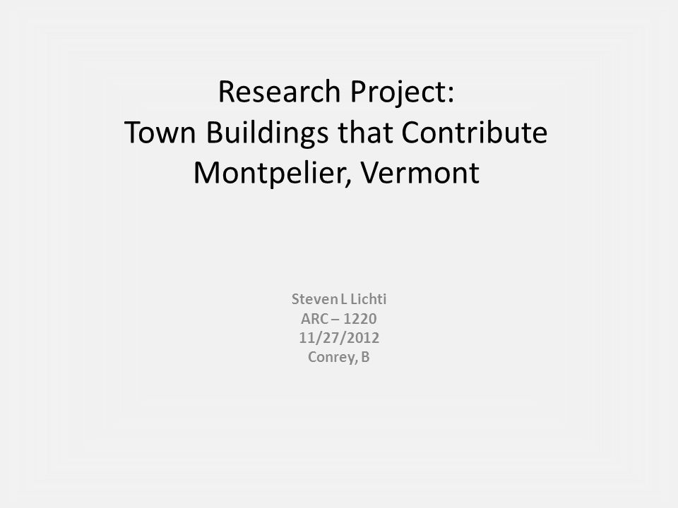 Research Project: Town Buildings that Contribute Montpelier, Vermont Steven L Lichti ARC – 1220 11/27/2012 Conrey, B