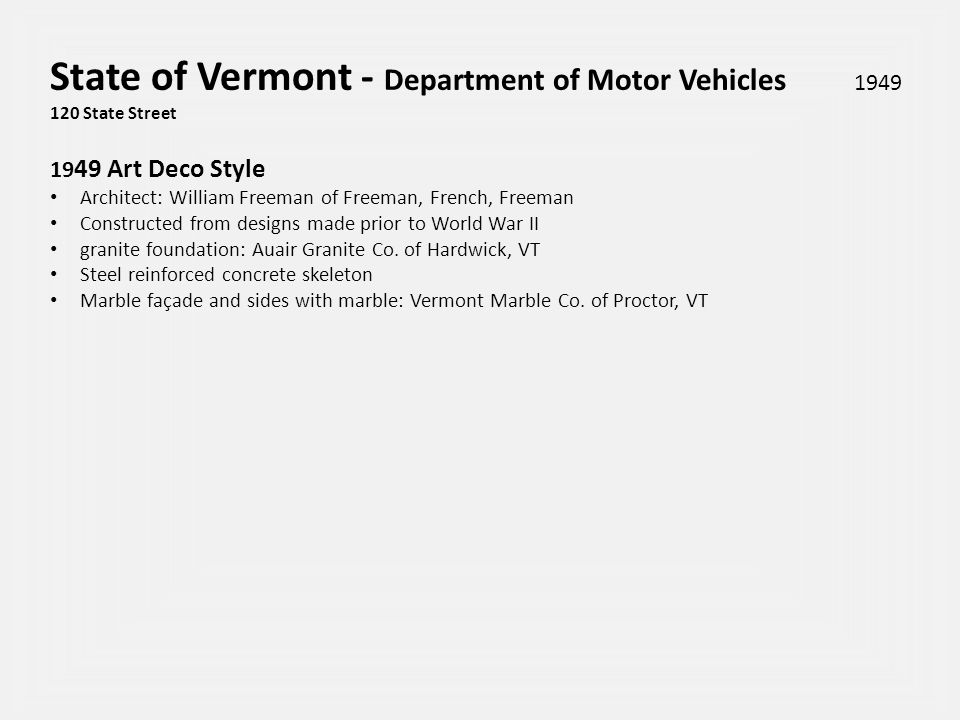 State of Vermont - Department of Motor Vehicles 1949 120 State Street 19 49 Art Deco Style Architect: William Freeman of Freeman, French, Freeman Constructed from designs made prior to World War II granite foundation: Auair Granite Co.