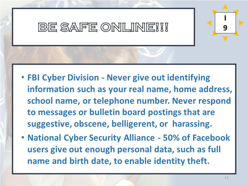 FBI Cyber Division - Never give out identifying information such as your real name, home address, school name, or telephone number.