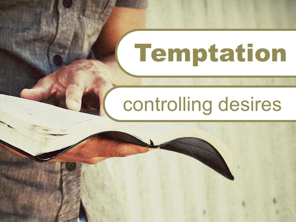 Desire James 1:14 But each one is tempted when he is drawn away by his own desires and enticed.