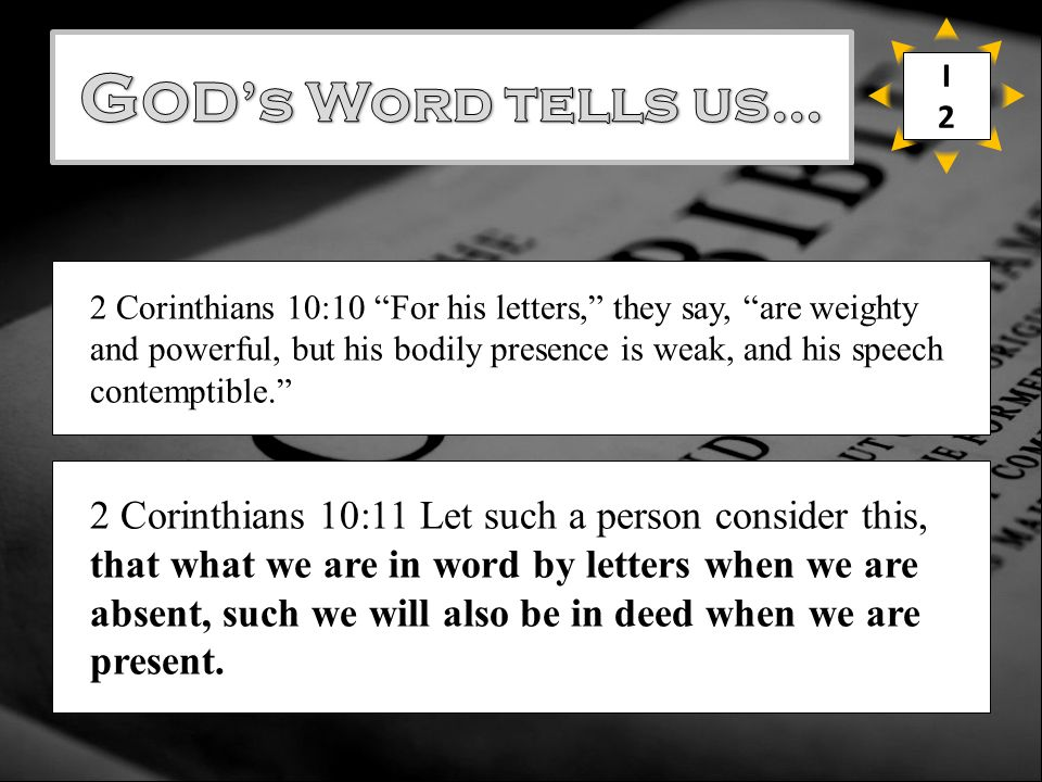 2 Corinthians 10:10 For his letters, they say, are weighty and powerful, but his bodily presence is weak, and his speech contemptible. 2 Corinthians 10:11 Let such a person consider this, that what we are in word by letters when we are absent, such we will also be in deed when we are present.