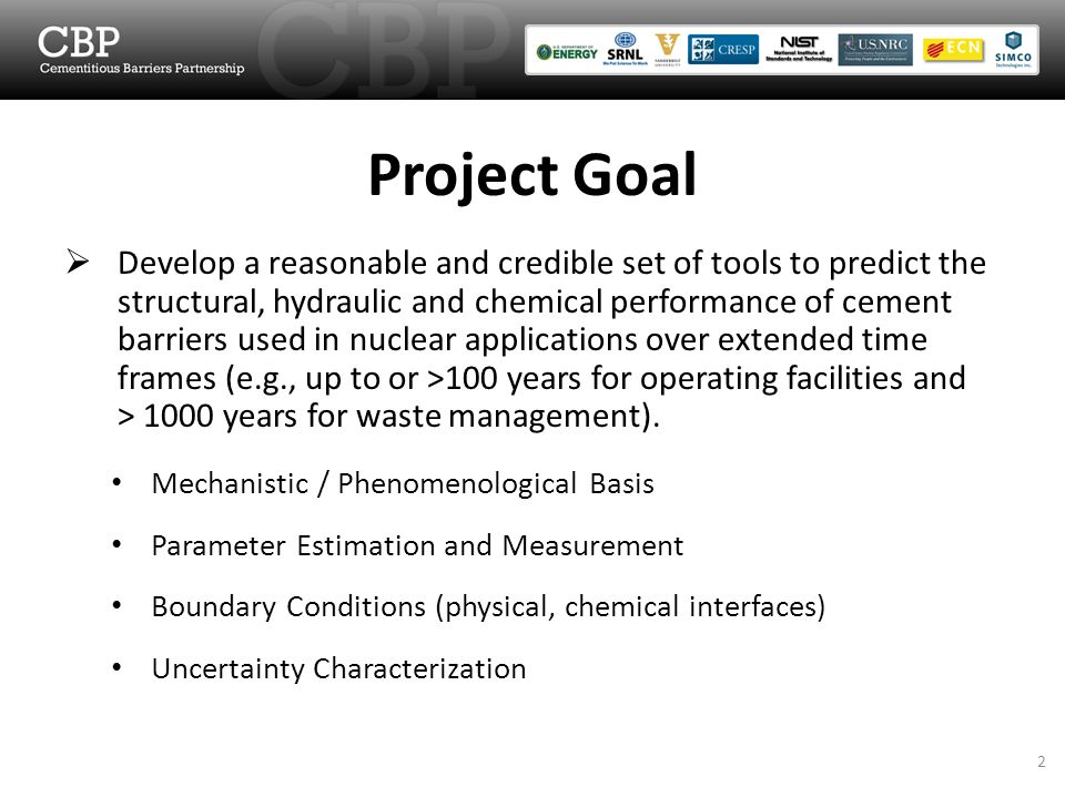 Develop a reasonable and credible set of tools to predict the structural, hydraulic and chemical performance of cement barriers used in nuclear applications over extended time frames (e.g., up to or >100 years for operating facilities and > 1000 years for waste management).