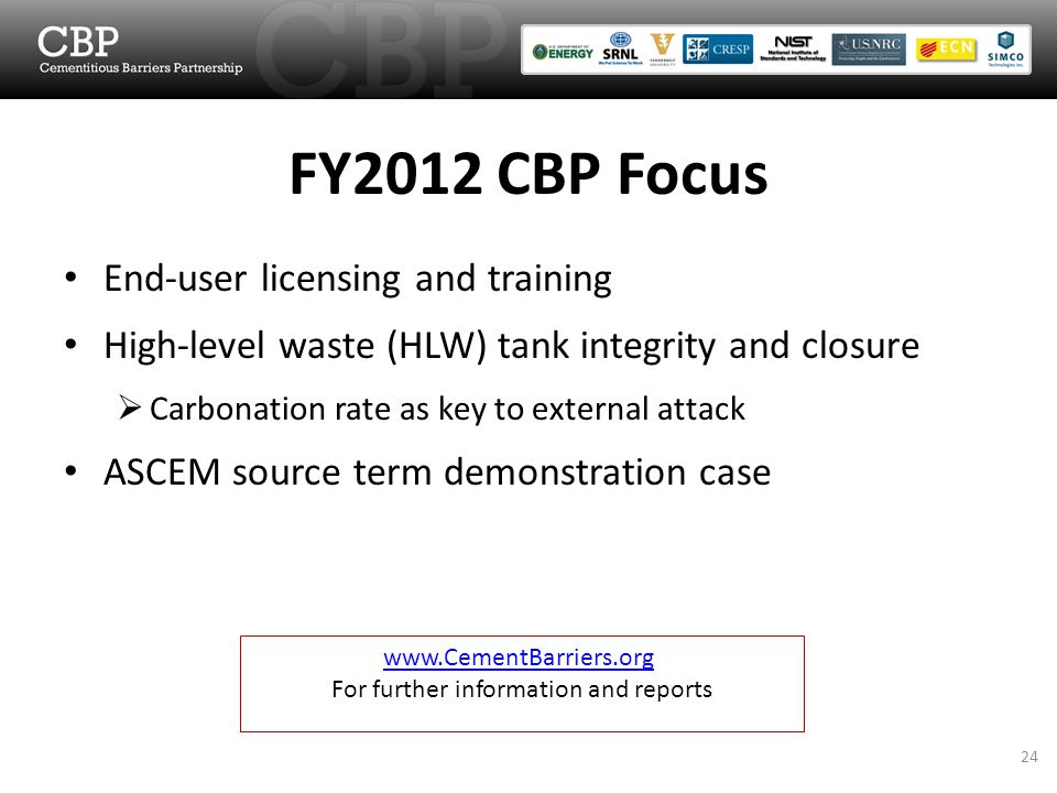 FY2012 CBP Focus End-user licensing and training High-level waste (HLW) tank integrity and closure  Carbonation rate as key to external attack ASCEM source term demonstration case www.CementBarriers.org For further information and reports 24