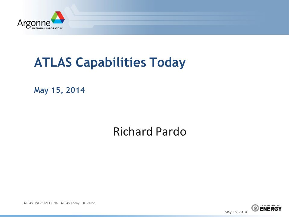 ATLAS Capabilities Today May 15, 2014 Richard Pardo May 15, 2014 ATLAS USERS MEETING: ATLAS Today R.