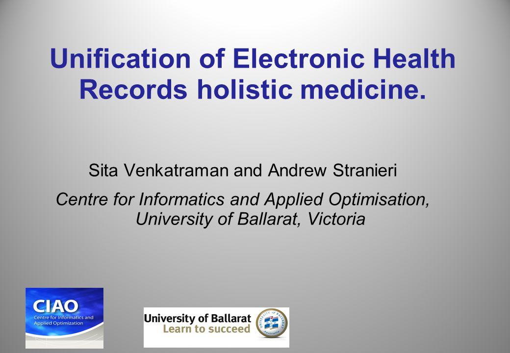 Unification of Electronic Health Records holistic medicine. Sita Venkatraman and Andrew Stranieri Centre for Informatics and Applied Optimisation, Uni