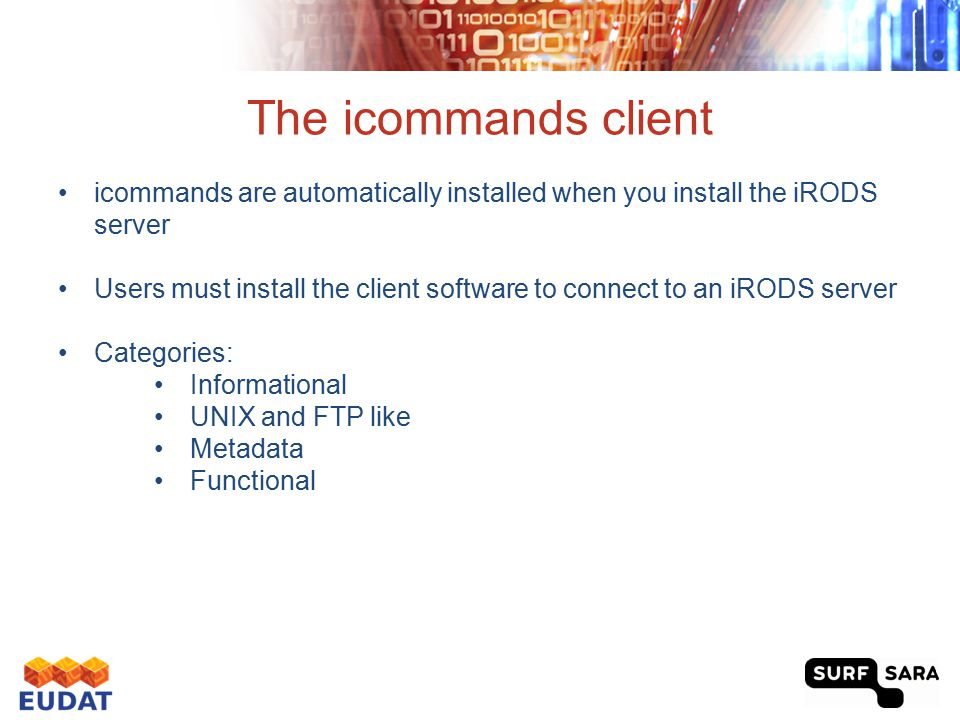 The icommands client icommands are automatically installed when you install the iRODS server Users must install the client software to connect to an i