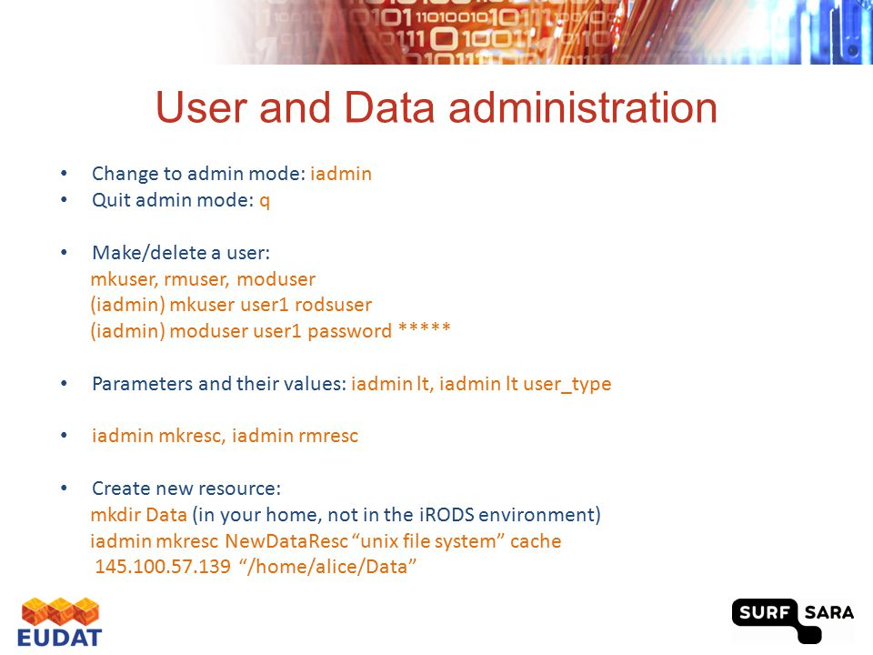 User and Data administration Change to admin mode: iadmin Quit admin mode: q Make/delete a user: mkuser, rmuser, moduser (iadmin) mkuser user1 rodsuse