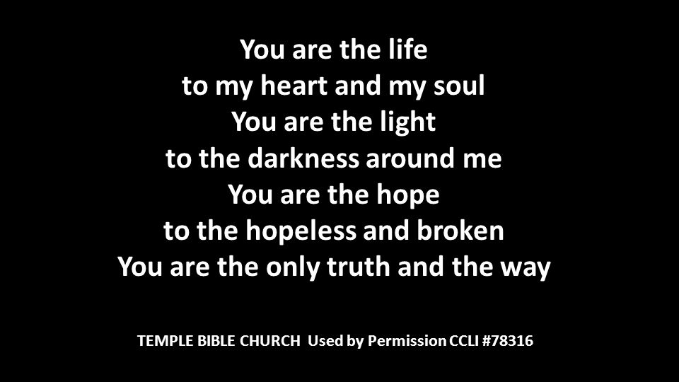 You are the life to my heart and my soul You are the light to the darkness around me You are the hope to the hopeless and broken You are the only truth and the way TEMPLE BIBLE CHURCH Used by Permission CCLI #78316