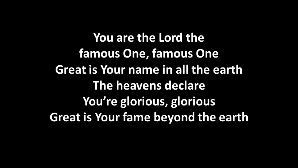 You are the Lord the famous One, famous One Great is Your name in all the earth The heavens declare You're glorious, glorious Great is Your fame beyond the earth