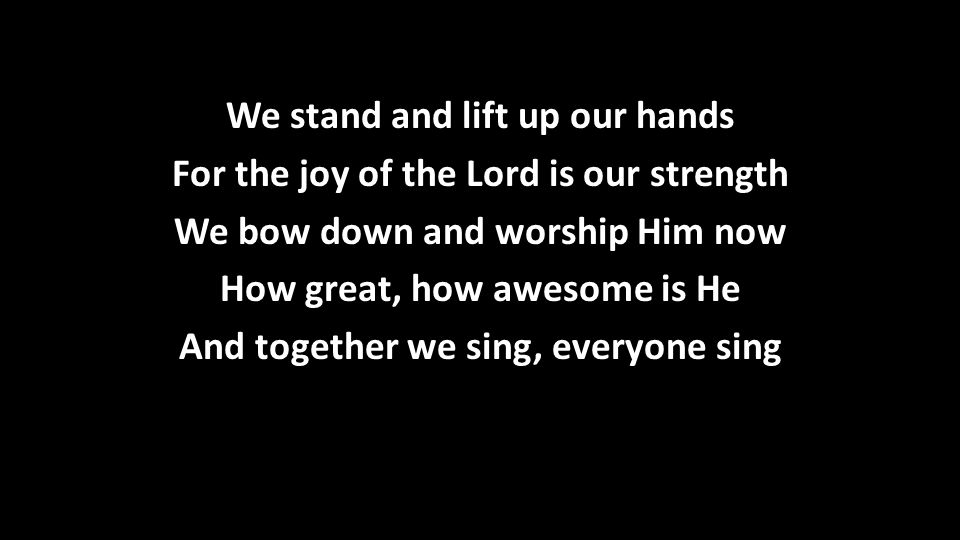 We stand and lift up our hands For the joy of the Lord is our strength We bow down and worship Him now How great, how awesome is He And together we sing, everyone sing
