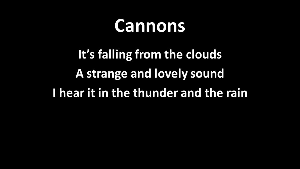 Cannons It's falling from the clouds A strange and lovely sound I hear it in the thunder and the rain