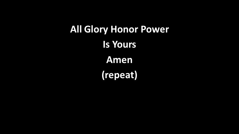All Glory Honor Power Is Yours Amen (repeat)
