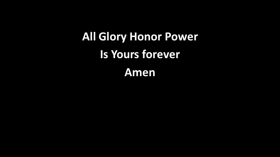 All Glory Honor Power Is Yours forever Amen
