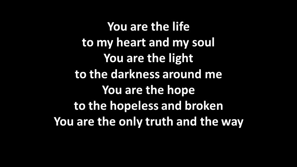 You are the life to my heart and my soul You are the light to the darkness around me You are the hope to the hopeless and broken You are the only truth and the way