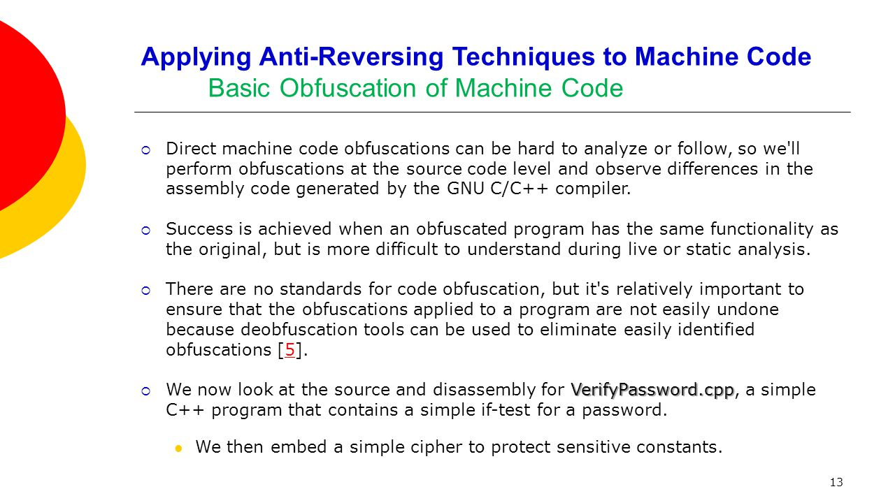 Applying Anti-Reversing Techniques to Machine Code Basic Obfuscation of Machine Code  Direct machine code obfuscations can be hard to analyze or follow, so we ll perform obfuscations at the source code level and observe differences in the assembly code generated by the GNU C/C++ compiler.