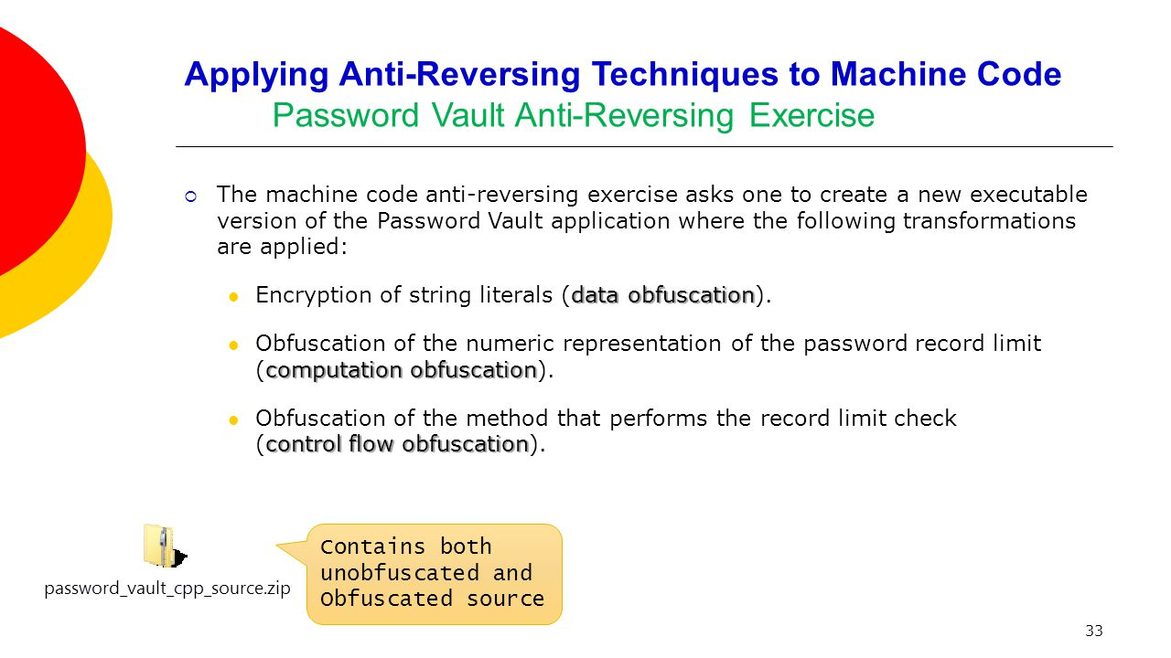 33 Applying Anti-Reversing Techniques to Machine Code Password Vault Anti-Reversing Exercise  The machine code anti-reversing exercise asks one to create a new executable version of the Password Vault application where the following transformations are applied: data obfuscation Encryption of string literals (data obfuscation).