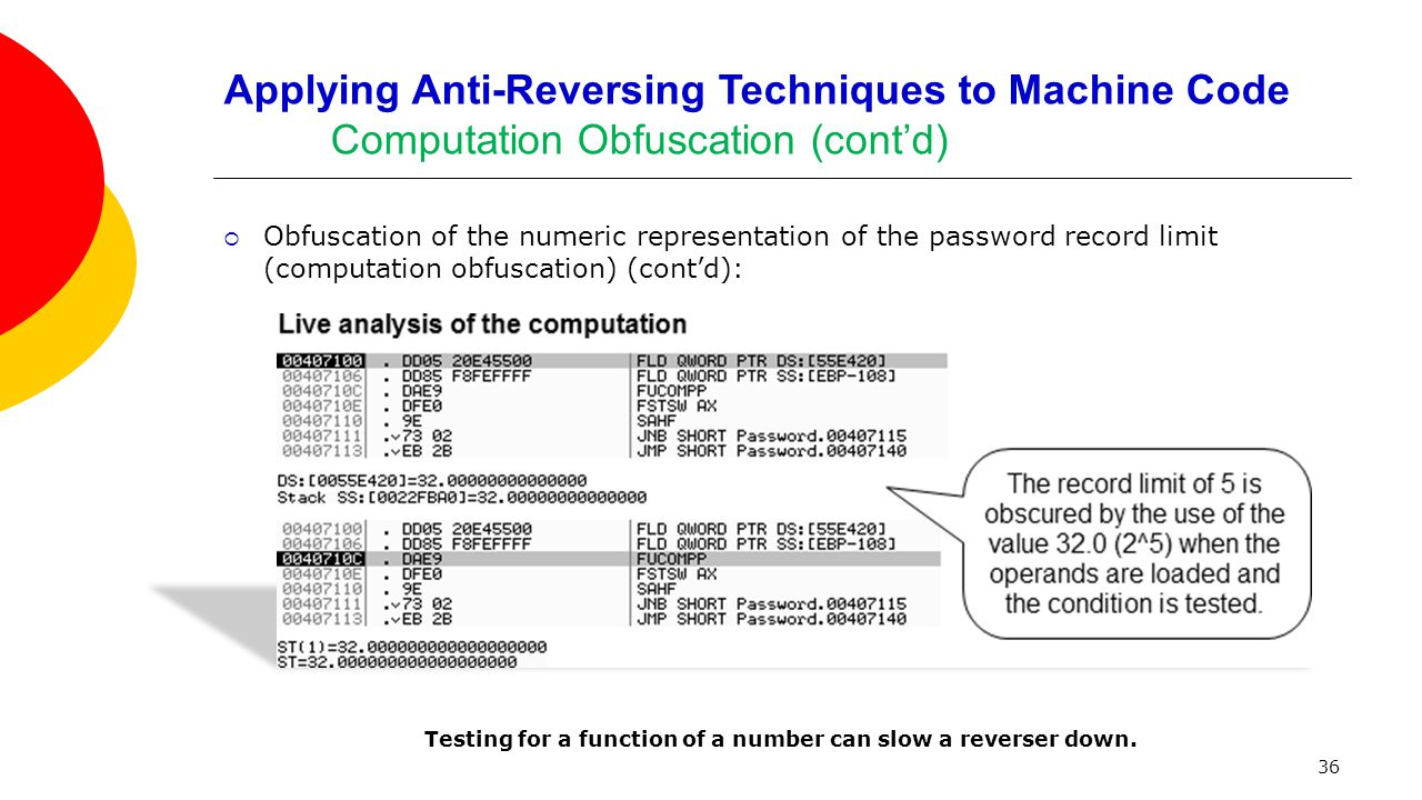 36 Applying Anti-Reversing Techniques to Machine Code Computation Obfuscation (cont'd)  Obfuscation of the numeric representation of the password record limit (computation obfuscation) (cont'd): Testing for a function of a number can slow a reverser down.