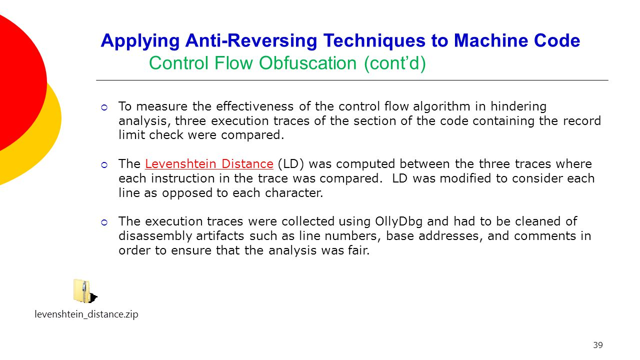39 Applying Anti-Reversing Techniques to Machine Code Control Flow Obfuscation (cont'd)  To measure the effectiveness of the control flow algorithm in hindering analysis, three execution traces of the section of the code containing the record limit check were compared.