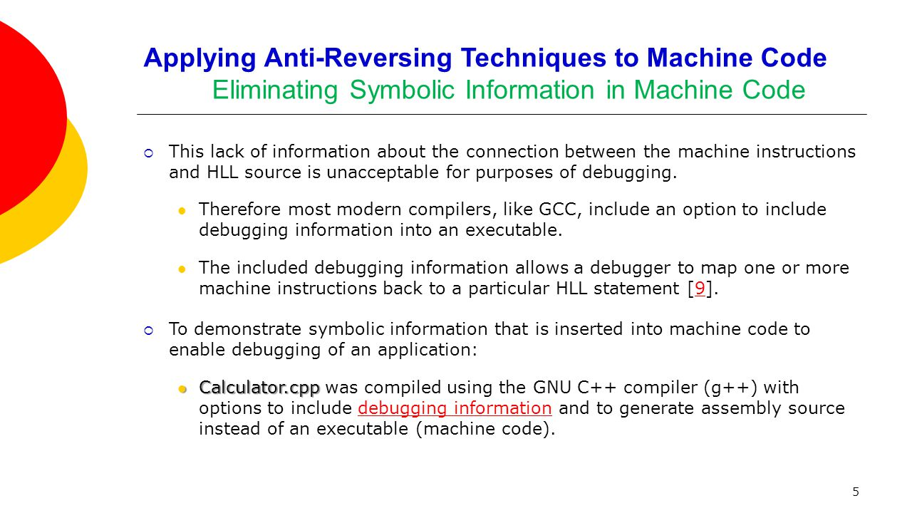 Applying Anti-Reversing Techniques to Machine Code Eliminating Symbolic Information in Machine Code  This lack of information about the connection between the machine instructions and HLL source is unacceptable for purposes of debugging.