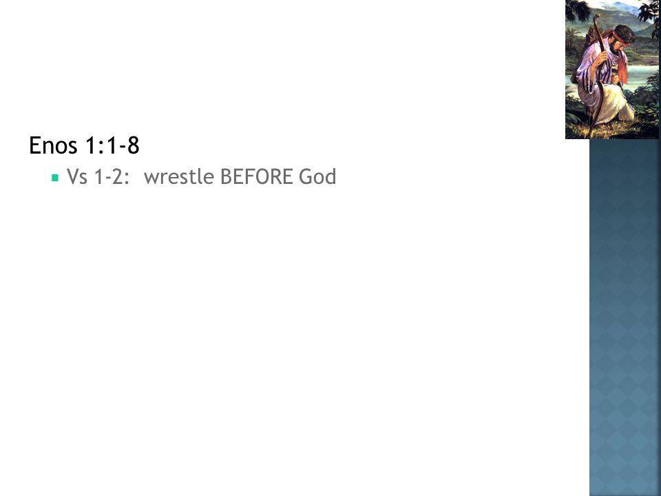 Enos 1:1-8  Vs 1-2: wrestle BEFORE God