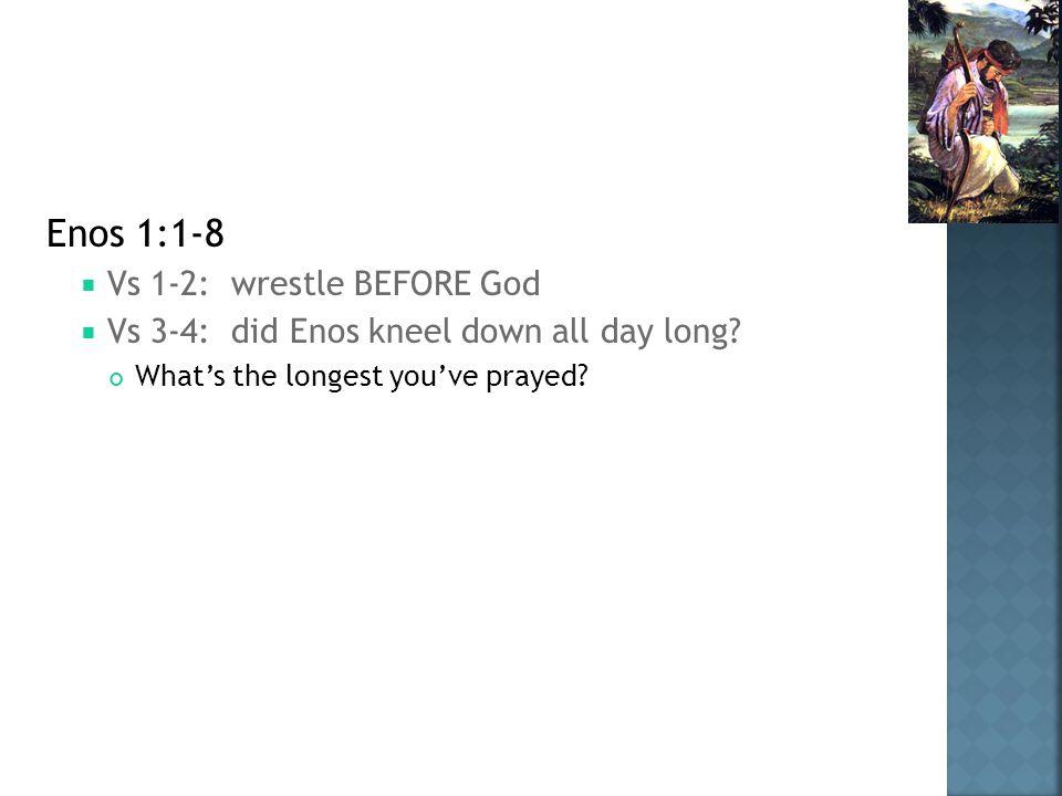 Enos 1:1-8  Vs 1-2: wrestle BEFORE God  Vs 3-4: did Enos kneel down all day long.