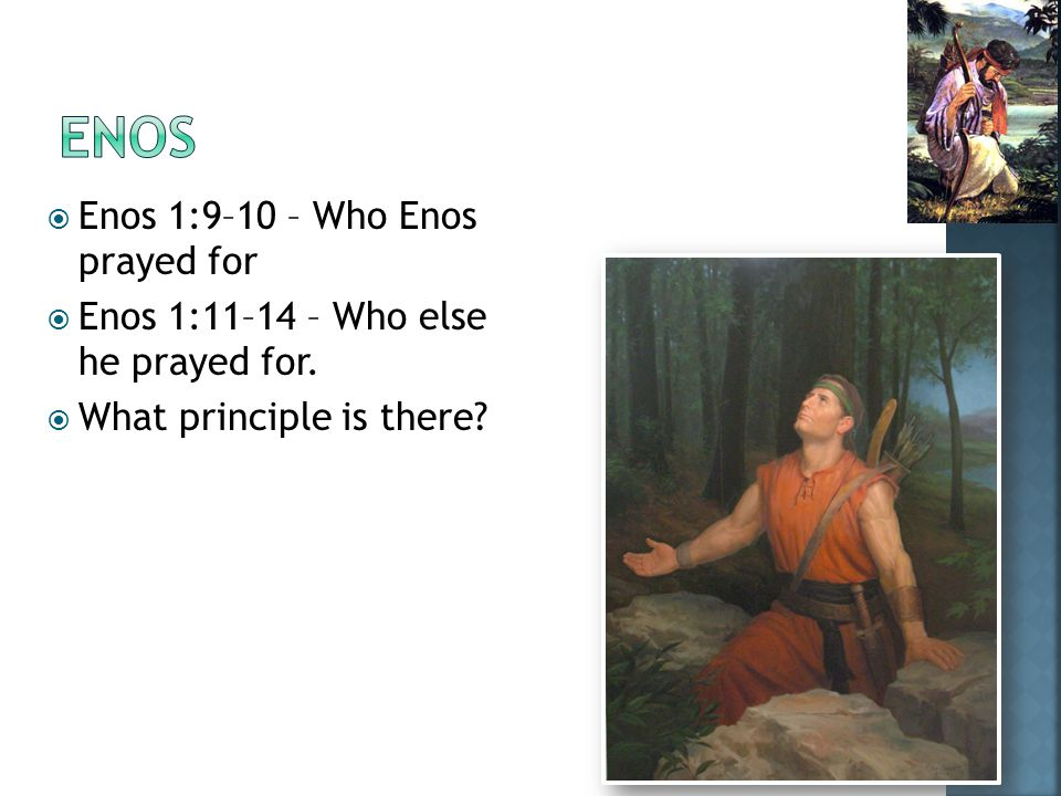  Enos 1:9–10 – Who Enos prayed for  Enos 1:11–14 – Who else he prayed for.  What principle is there?