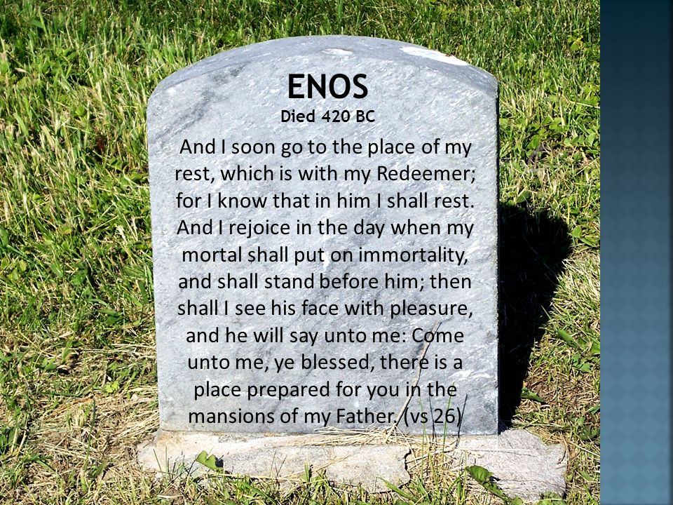 And I soon go to the place of my rest, which is with my Redeemer; for I know that in him I shall rest. And I rejoice in the day when my mortal shall p