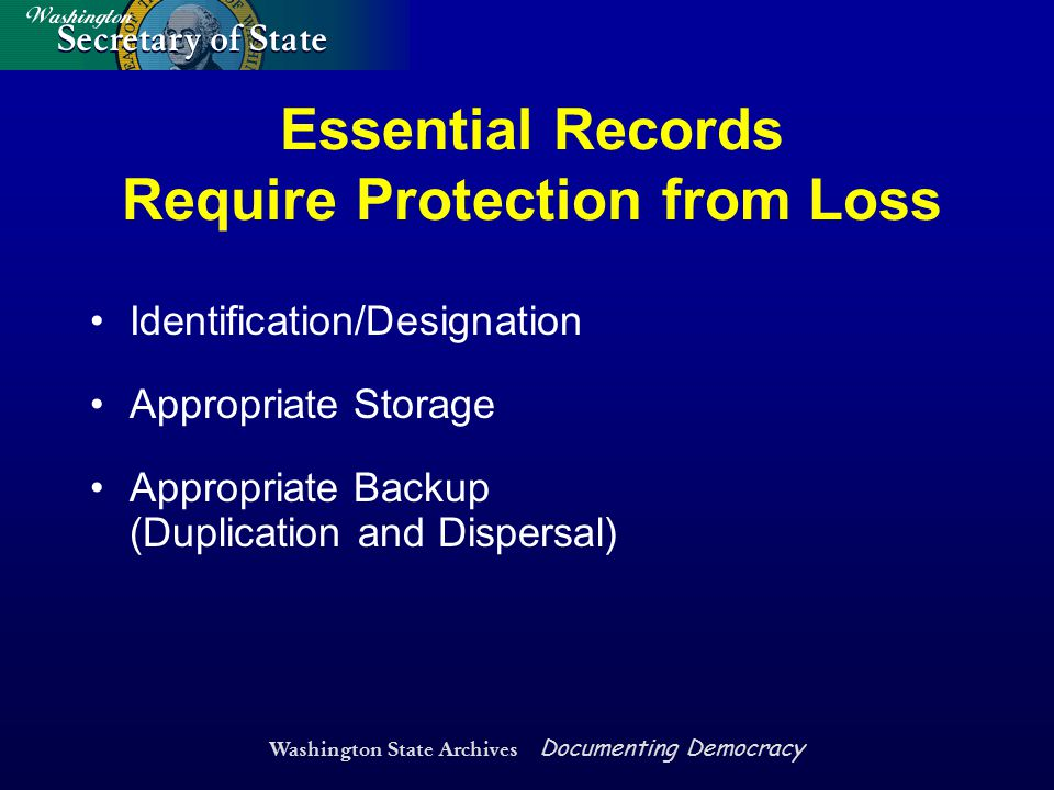 Washington State Archives Documenting Democracy Essential Records Require Protection from Loss Identification/Designation Appropriate Storage Appropri