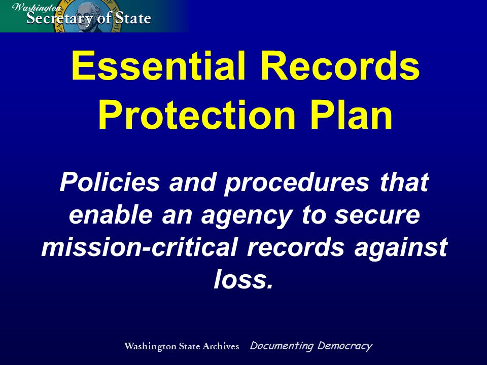 Washington State Archives Documenting Democracy Essential Records Protection Plan Policies and procedures that enable an agency to secure mission-crit