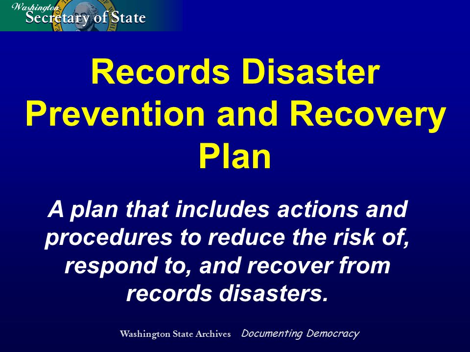 Washington State Archives Documenting Democracy A plan that includes actions and procedures to reduce the risk of, respond to, and recover from record