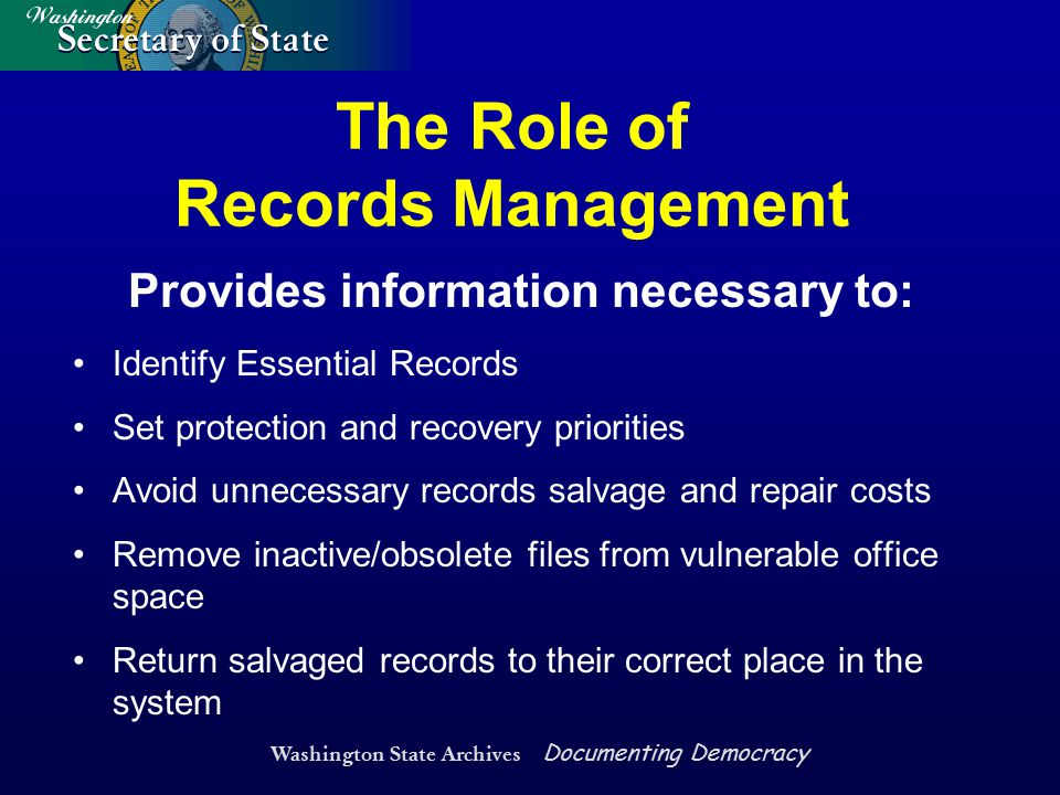 Washington State Archives Documenting Democracy Provides information necessary to: Identify Essential Records Set protection and recovery priorities A