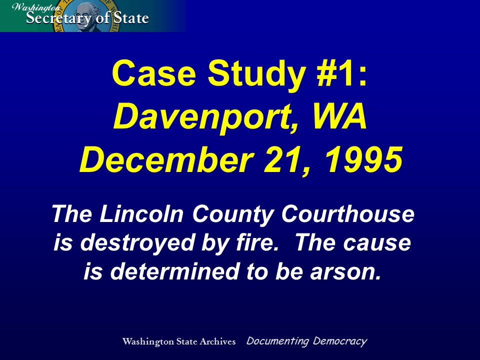 Washington State Archives Documenting Democracy Lincoln County Courthouse Fire: Challenges Building destroyed; no desks, computers, supplies Multiple agencies affected Arson = Crime scene; access delayed