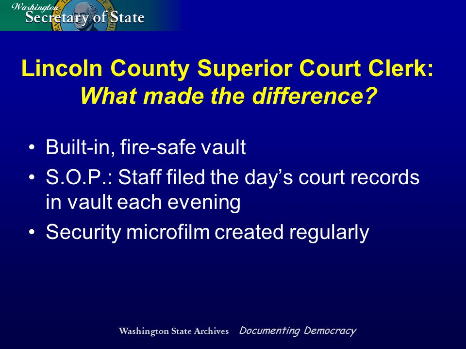 Washington State Archives Documenting Democracy Lincoln County Superior Court Clerk: What made the difference? Built-in, fire-safe vault S.O.P.: Staff