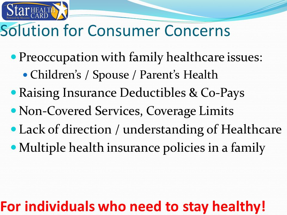 Solution for Consumer Concerns Preoccupation with family healthcare issues: Children's / Spouse / Parent's Health Raising Insurance Deductibles & Co-Pays Non-Covered Services, Coverage Limits Lack of direction / understanding of Healthcare Multiple health insurance policies in a family For individuals who need to stay healthy!