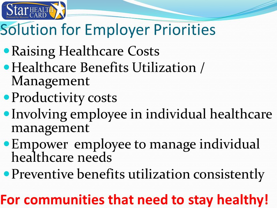 Solution for Employer Priorities Raising Healthcare Costs Healthcare Benefits Utilization / Management Productivity costs Involving employee in indivi