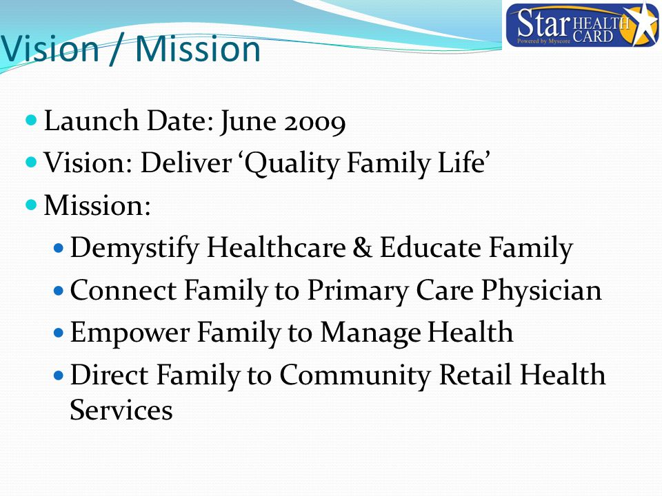 Vision / Mission Launch Date: June 2009 Vision: Deliver 'Quality Family Life' Mission: Demystify Healthcare & Educate Family Connect Family to Primary