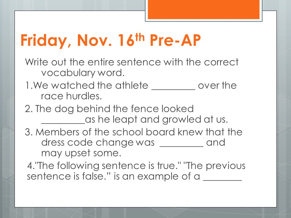 Friday, Nov. 16 th Pre-AP Write out the entire sentence with the correct vocabulary word. 1.We watched the athlete _________ over the race hurdles. 2.