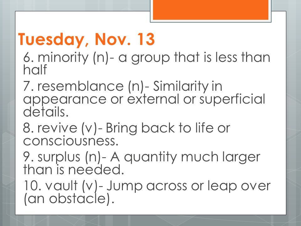 Tuesday, Nov. 13 6. minority (n)- a group that is less than half 7. resemblance (n)- Similarity in appearance or external or superficial details. 8. r