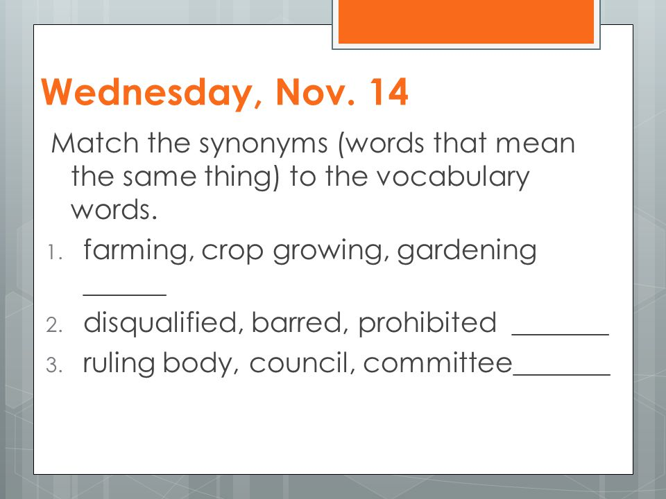 Wednesday, Nov. 14 Match the synonyms (words that mean the same thing) to the vocabulary words. 1. farming, crop growing, gardening ______ 2. disquali