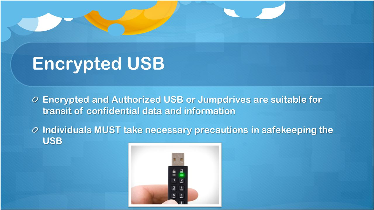 Encrypted USB Encrypted and Authorized USB or Jumpdrives are suitable for transit of confidential data and information Individuals MUST take necessary precautions in safekeeping the USB