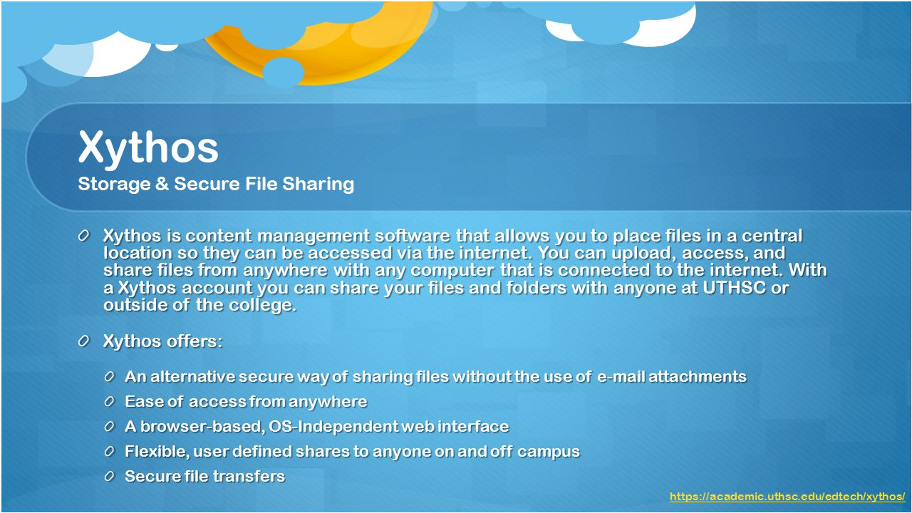 Xythos Storage & Secure File Sharing Xythos is content management software that allows you to place files in a central location so they can be accessed via the internet.