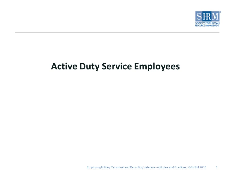 Employing Military Personnel and Recruiting Veterans - Attitudes and Practices | ©SHRM 2010 Active Duty Service Employees 3