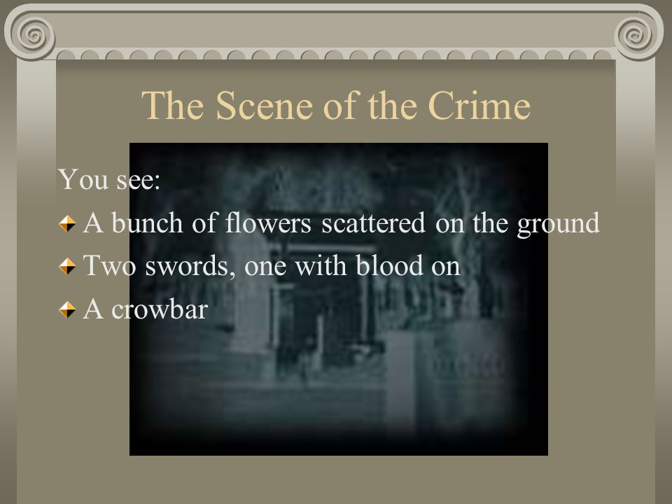 The Scene of the Crime You see: A bunch of flowers scattered on the ground Two swords, one with blood on A crowbar