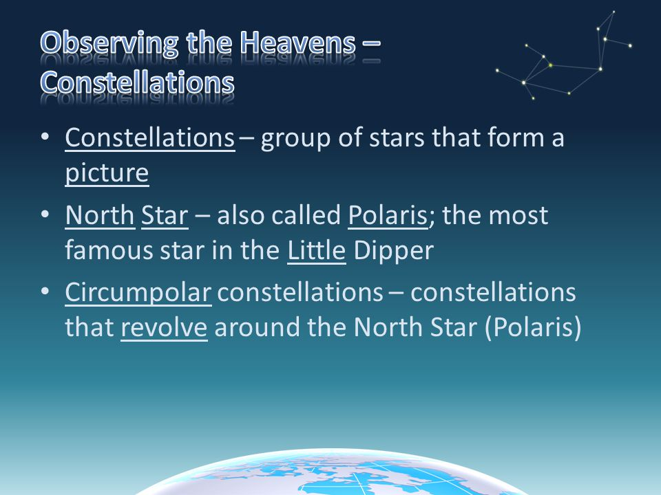 Constellations – group of stars that form a picture North Star – also called Polaris; the most famous star in the Little Dipper Circumpolar constellations – constellations that revolve around the North Star (Polaris)