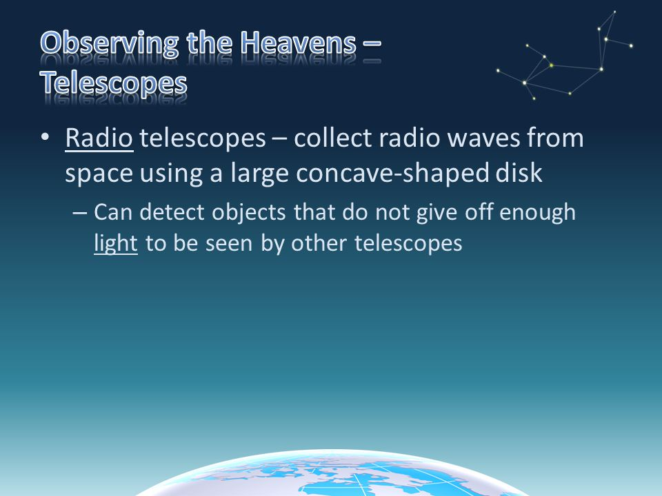 Radio telescopes – collect radio waves from space using a large concave-shaped disk – Can detect objects that do not give off enough light to be seen by other telescopes
