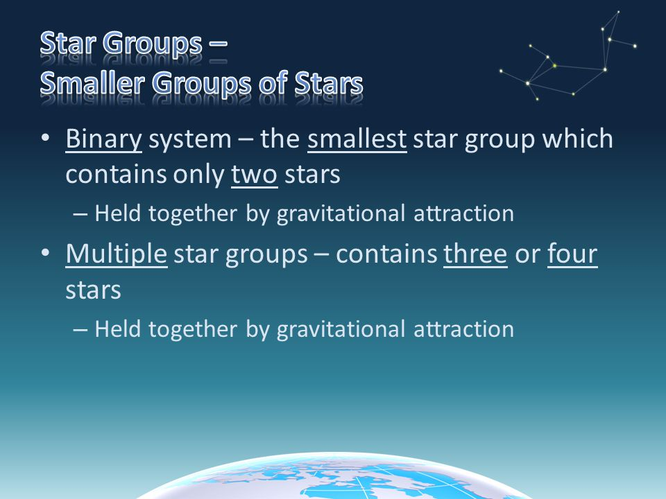 Binary system – the smallest star group which contains only two stars – Held together by gravitational attraction Multiple star groups – contains three or four stars – Held together by gravitational attraction