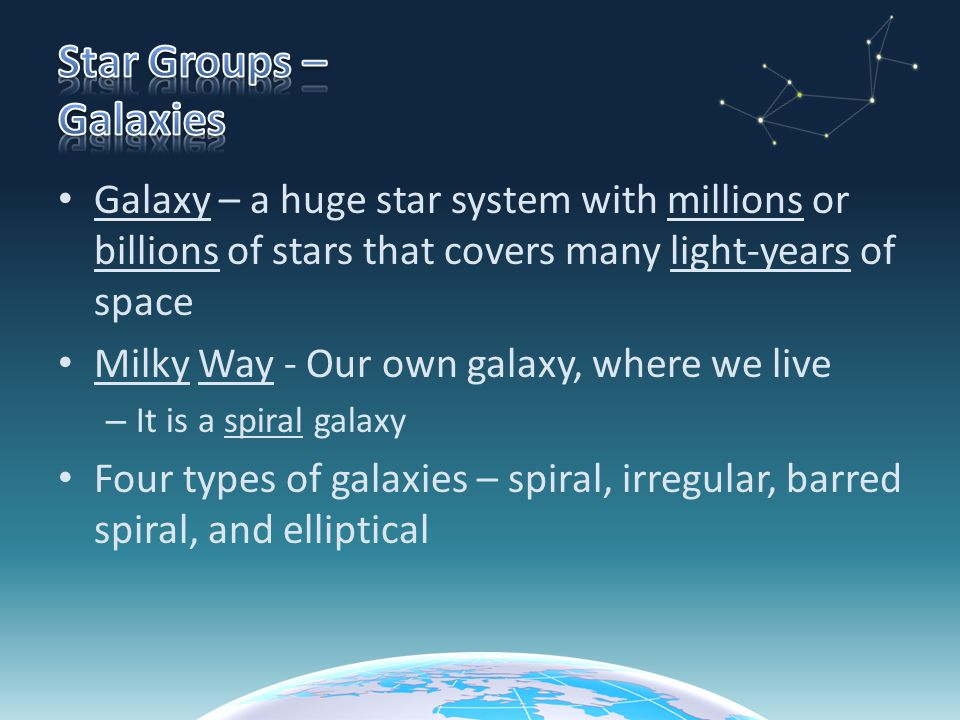 Galaxy – a huge star system with millions or billions of stars that covers many light-years of space Milky Way - Our own galaxy, where we live – It is