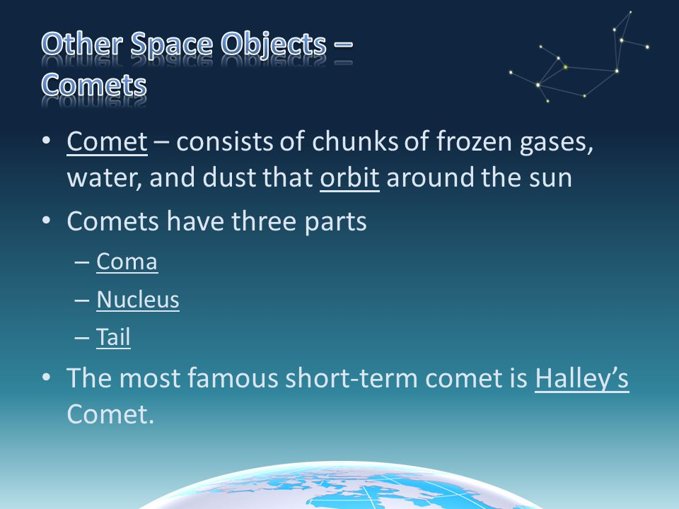 Comet – consists of chunks of frozen gases, water, and dust that orbit around the sun Comets have three parts – Coma – Nucleus – Tail The most famous short-term comet is Halley's Comet.