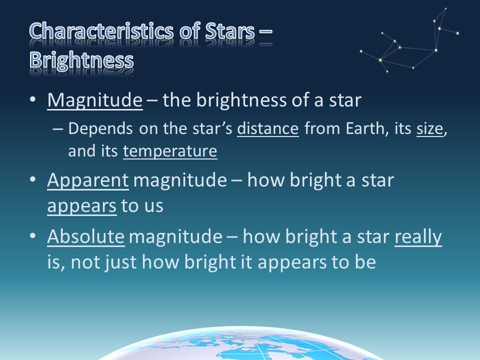 Magnitude – the brightness of a star – Depends on the star's distance from Earth, its size, and its temperature Apparent magnitude – how bright a star appears to us Absolute magnitude – how bright a star really is, not just how bright it appears to be