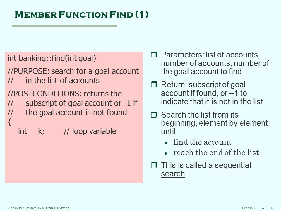 Lecture 1 -- 10 Computer Science I - Martin Hardwick Member Function Find (1) int banking::find(int goal) //PURPOSE: search for a goal account // in the list of accounts //POSTCONDITIONS: returns the // subscript of goal account or -1 if // the goal account is not found { int k;// loop variable rParameters: list of accounts, number of accounts, number of the goal account to find.